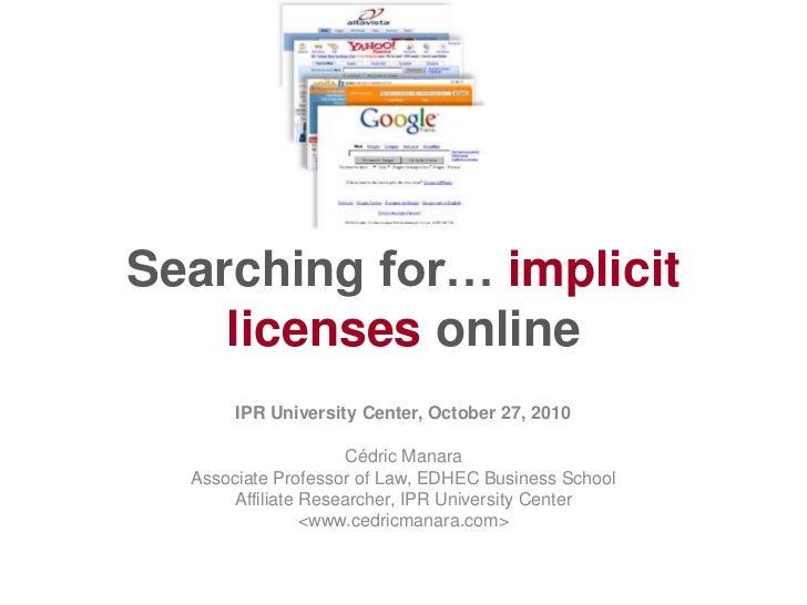 Searching for… implicit    licenses online       IPR University Center, October 27, 2010                     Cédric Manara...