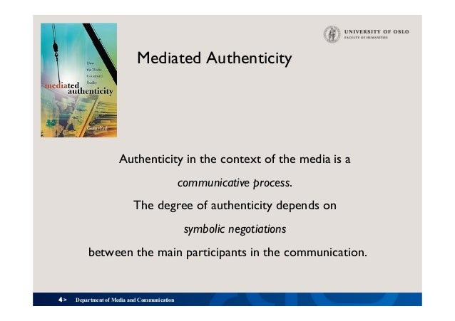 4 > Mediated Authenticity Authenticity in the context of the media is a communicative process. The degree of authenticity ...