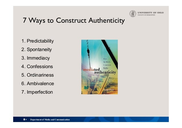 8 > 7 Ways to Construct Authenticity 1. Predictability 2. Spontaneity 3. Immediacy 4. Confessions 5. Ordinariness 6. Ambiv...