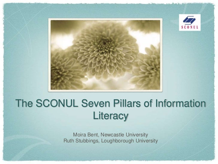 The SCONUL Seven Pillars of Information             Literacy             Moira Bent, Newcastle University         Ruth Stu...