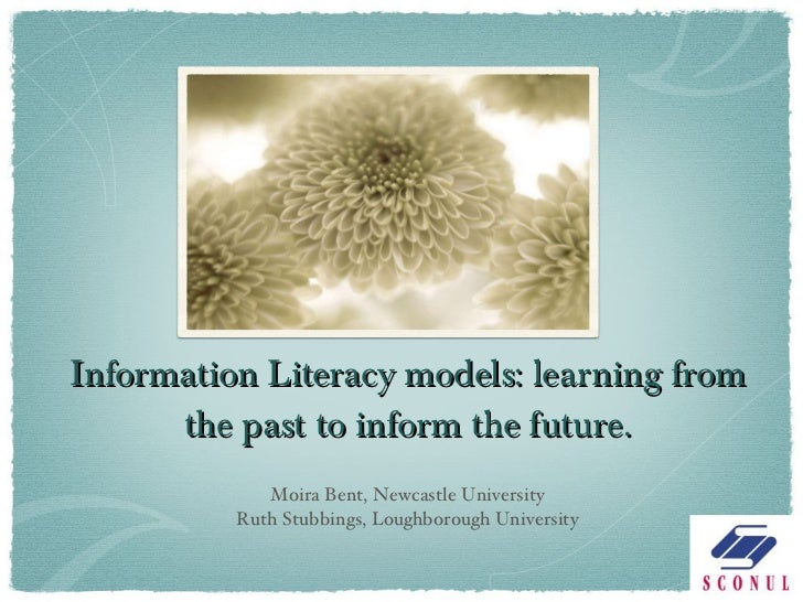 Information Literacy models: learning from the past to inform the future. <ul><li>Moira Bent, Newcastle University </li></...
