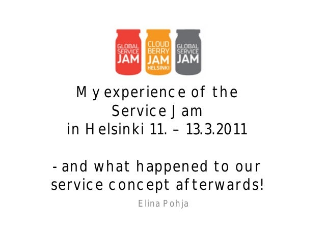 My experience of the        Service Jam  in Helsinki 11. – 13.3.2011- and what happened to ourservice concept afterwards! ...