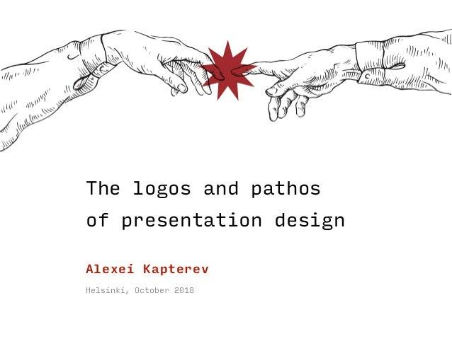The logos and pathos  of presentation design Helsinki, October 2018 Alexei Kapterev