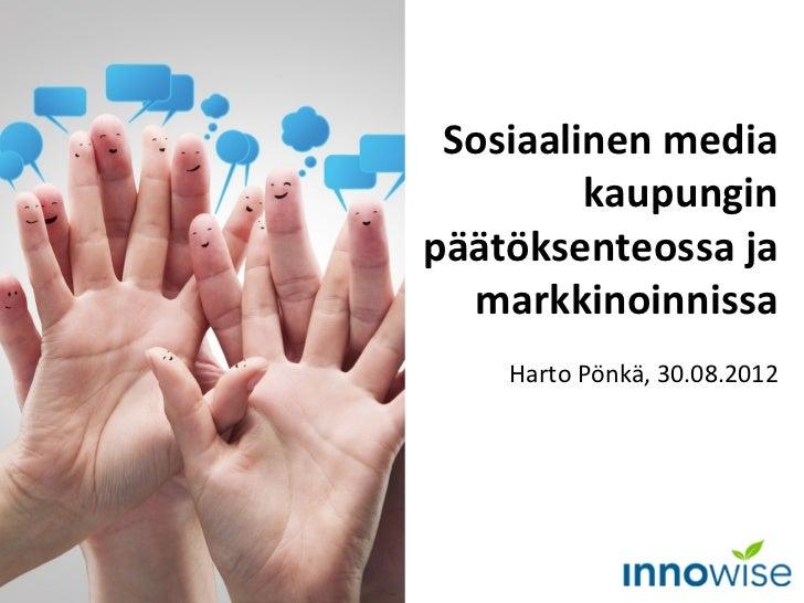 Sosiaalinen media         kaupunginpäätöksenteossa ja  markkinoinnissa    Harto Pönkä, 30.08.2012