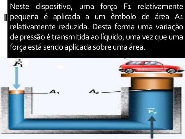 Neste dispositivo, uma força F1 relativamente pequena é aplicada a um êmbolo de área A1 relativamente reduzida. Desta form...
