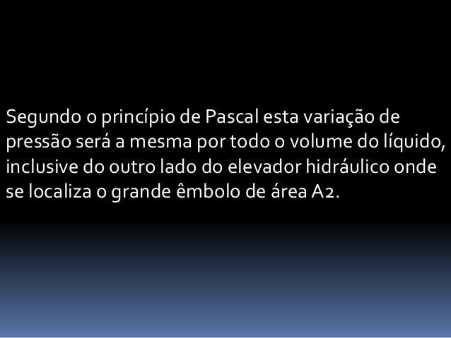 Segundo o princípio de Pascal esta variação de pressão será a mesma por todo o volume do líquido, inclusive do outro lado ...