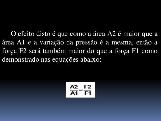 O efeito disto é que como a área A2 é maior que a área A1 e a variação da pressão é a mesma, então a força F2 será também ...