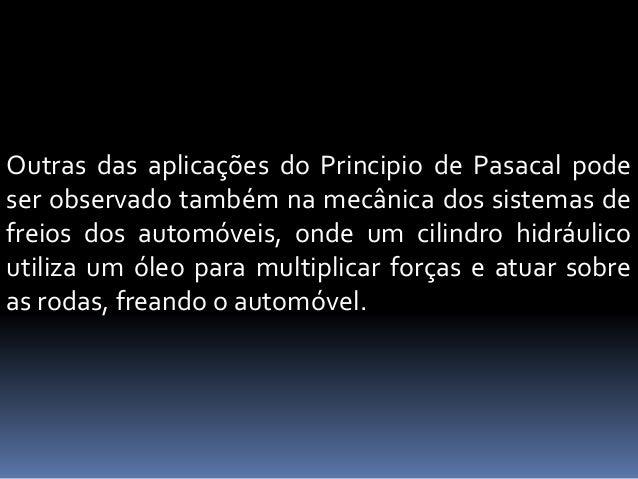 Outras das aplicações do Principio de Pasacal pode ser observado também na mecânica dos sistemas de freios dos automóveis,...