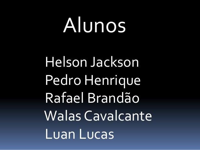 Alunos Helson Jackson Pedro Henrique Rafael Brandão Walas Cavalcante Luan Lucas
