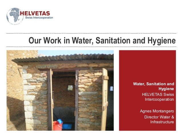 Our Work in Water, Sanitation and Hygiene Water, Sanitation and Hygiene HELVETAS Swiss Intercooperation Agnes Montangero D...