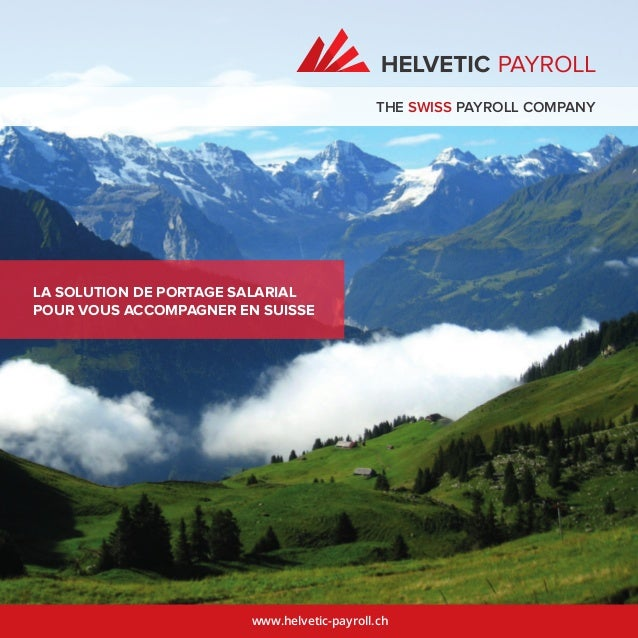 www.helvetic-payroll.ch LA SOLUTION DE PORTAGE SALARIAL POUR VOUS ACCOMPAGNER EN SUISSE THE SWISS PAYROLL COMPANY