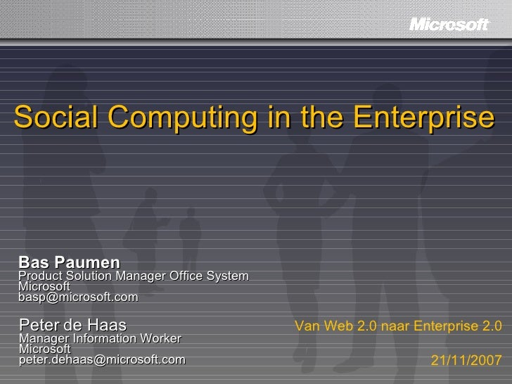 Social Computing in the Enterprise Bas Paumen Product Solution Manager Office System Microsoft [email_address] Peter de Ha...
