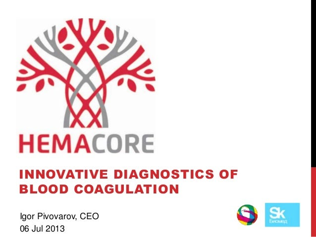 HEMACORE INNOVATIVE DIAGNOSTICS OF BLOOD COAGULATION Igor Pivovarov, CEO 06 Jul 2013
