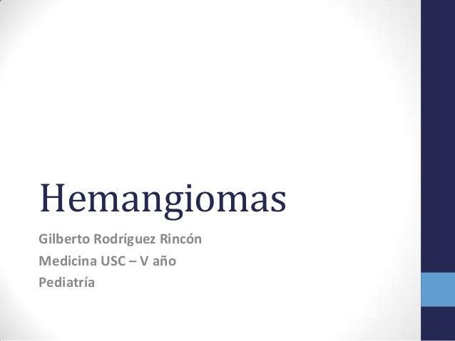 Hemangiomas Gilberto Rodríguez Rincón Medicina USC – V año Pediatría