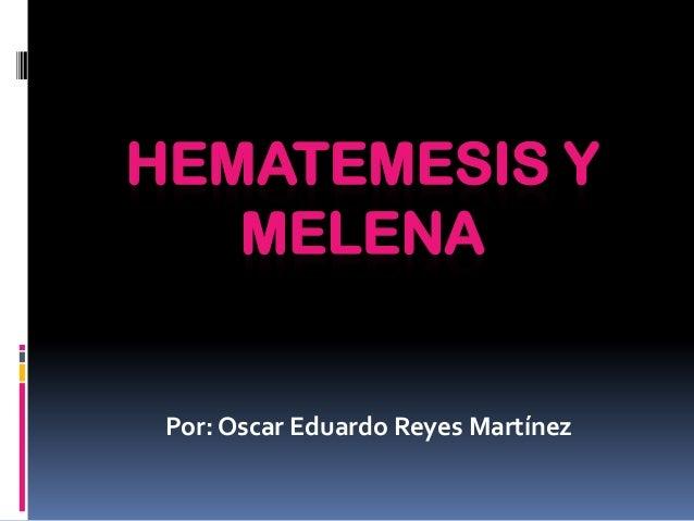 HEMATEMESIS Y MELENA  Por: Oscar Eduardo Reyes Martínez