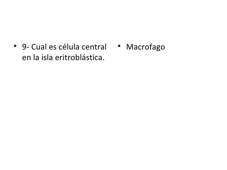 <ul><li>9- Cual es célula central en la isla eritroblástica. </li></ul><ul><li>Macrofago  </li></ul>