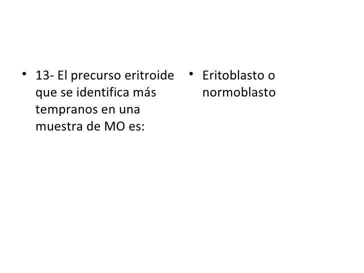 <ul><li>13- El precurso eritroide que se identifica más tempranos en una muestra de MO es: </li></ul><ul><li>Eritoblasto o...
