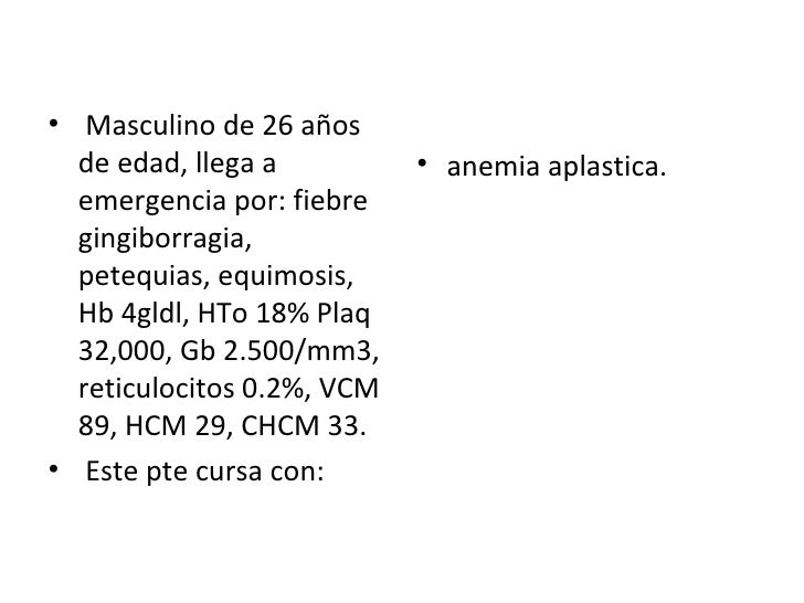 <ul><li>Masculino de 26 años de edad, llega a emergencia por: fiebre gingiborragia, petequias, equimosis, Hb 4gldl, HTo 18...