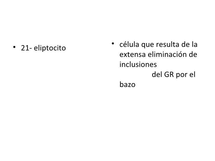 <ul><li>21- eliptocito  </li></ul><ul><li>célula que resulta de la extensa eliminación de inclusiones  del GR por el bazo ...