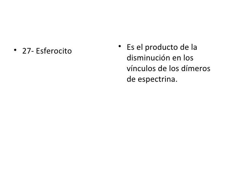 <ul><li>27- Esferocito  </li></ul><ul><li>Es el producto de la disminución en los vínculos de los dímeros de espectrina. <...