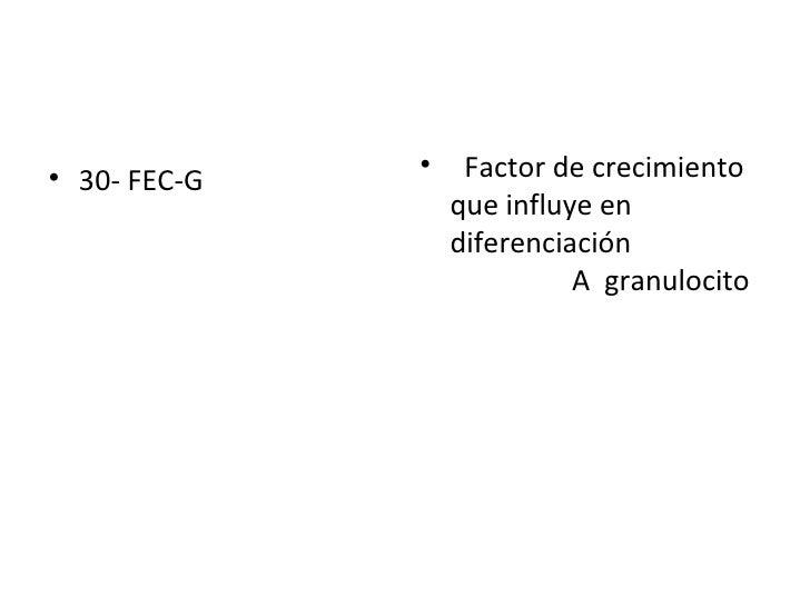 <ul><li>30- FEC-G  </li></ul><ul><li>Factor de crecimiento que influye en diferenciación  A  granulocito </li></ul>