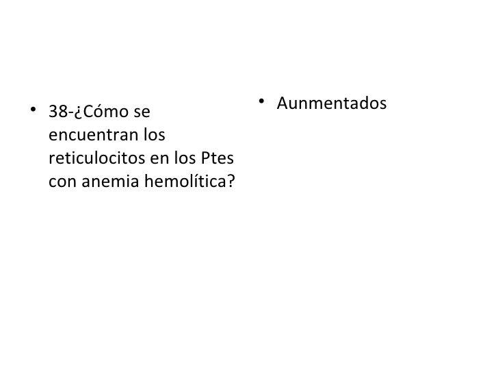 <ul><li>38-¿Cómo se encuentran los reticulocitos en los Ptes con anemia hemolítica?  </li></ul><ul><li>Aunmentados  </li><...