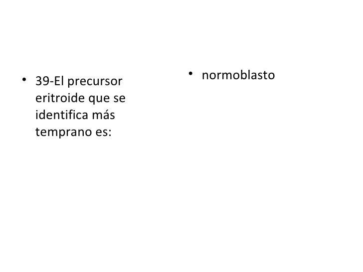 <ul><li>39-El precursor eritroide que se identifica más temprano es:  </li></ul><ul><li>normoblasto </li></ul>
