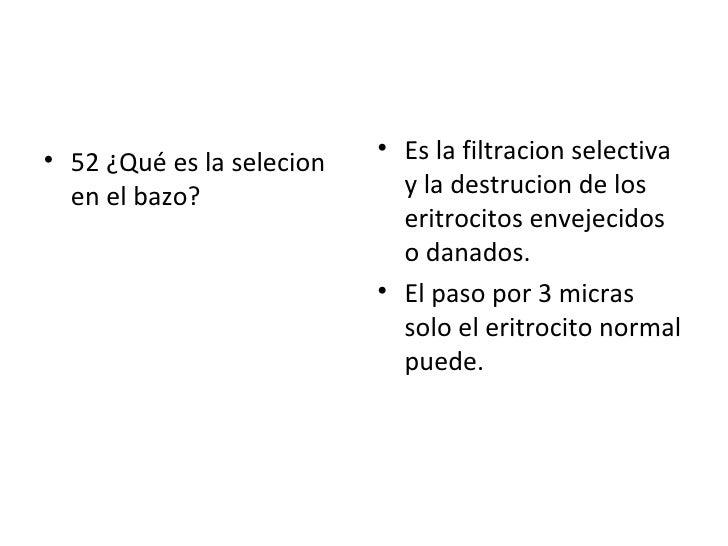 <ul><li>52 ¿Qué es la selecion en el bazo? </li></ul><ul><li>Es la filtracion selectiva y la destrucion de los eritrocitos...