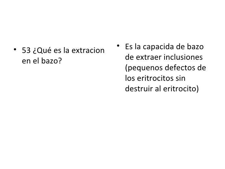 <ul><li>53 ¿Qué es la extracion en el bazo? </li></ul><ul><li>Es la capacida de bazo de extraer inclusiones (pequenos defe...