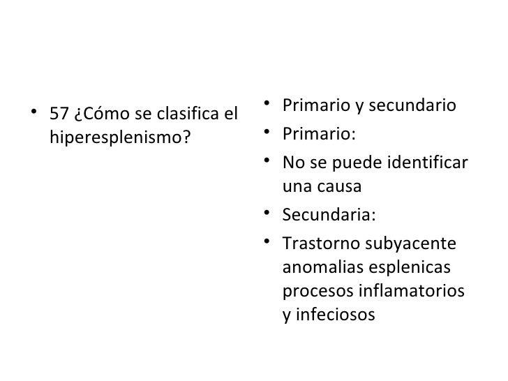<ul><li>57 ¿Cómo se clasifica el hiperesplenismo? </li></ul><ul><li>Primario y secundario </li></ul><ul><li>Primario:  </l...