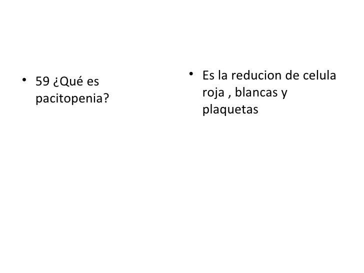<ul><li>59 ¿Qué es pacitopenia? </li></ul><ul><li>Es la reducion de celula roja , blancas y plaquetas </li></ul>