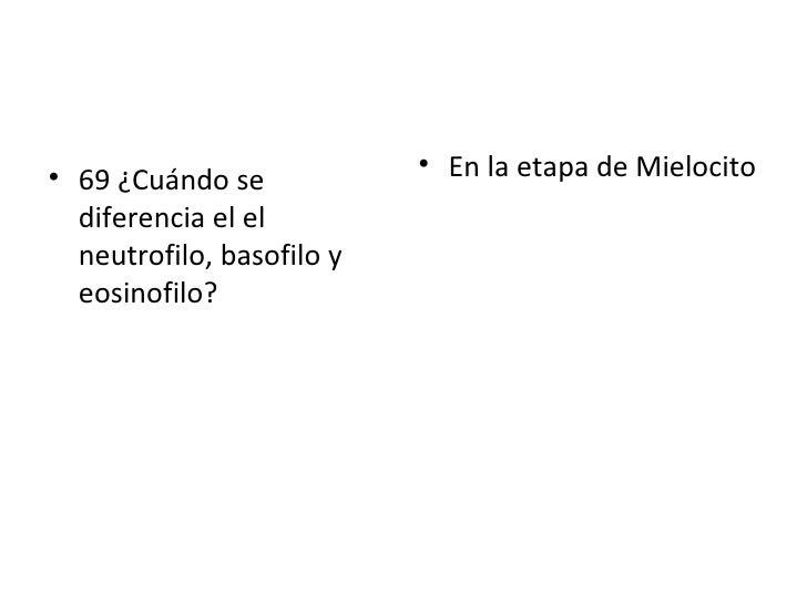 <ul><li>69 ¿Cuándo se diferencia el el neutrofilo, basofilo y eosinofilo? </li></ul><ul><li>En la etapa de Mielocito </li>...
