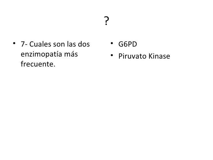 ? <ul><li>7- Cuales son las dos enzimopatía más frecuente. </li></ul><ul><li>G6PD </li></ul><ul><li>Piruvato Kinase </li><...