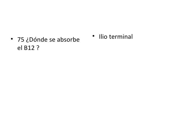 <ul><li>75 ¿Dónde se absorbe el B12 ? </li></ul><ul><li>Ilio terminal </li></ul>