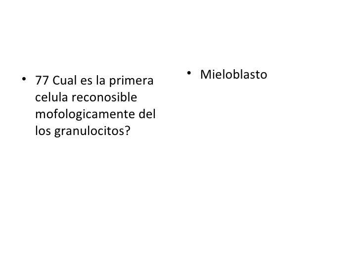 <ul><li>77 Cual es la primera celula reconosible mofologicamente del los granulocitos? </li></ul><ul><li>Mieloblasto </li>...