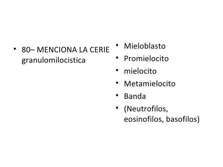 <ul><li>80– MENCIONA LA CERIE granulomilocistica </li></ul><ul><li>Mieloblasto </li></ul><ul><li>Promielocito </li></ul><u...