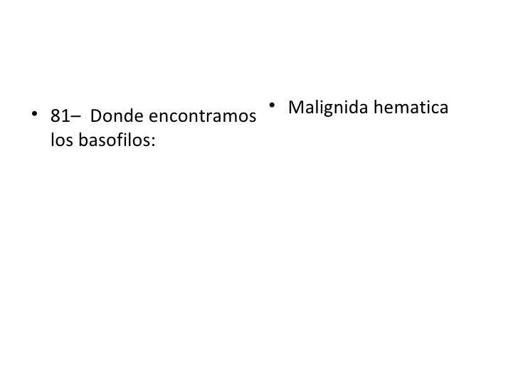 <ul><li>81–  Donde encontramos los basofilos: </li></ul><ul><li>Malignida hematica </li></ul>
