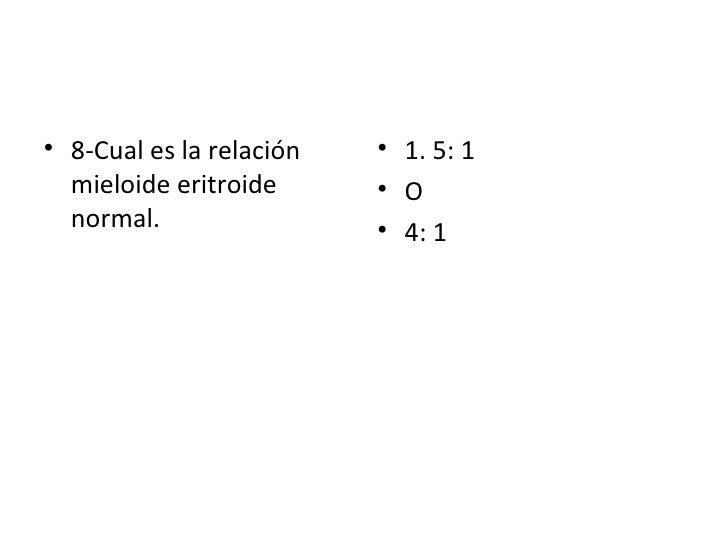 <ul><li>8-Cual es la relación mieloide eritroide normal. </li></ul><ul><li>1. 5: 1 </li></ul><ul><li>O  </li></ul><ul><li>...