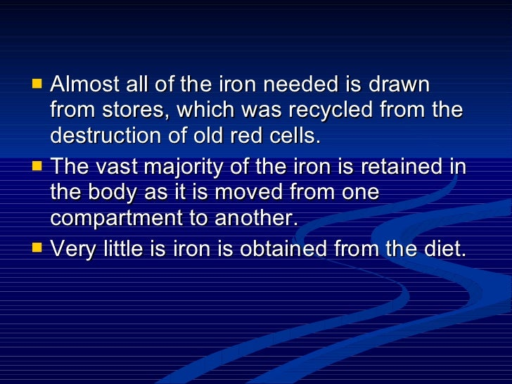 <ul><li>Almost all of the iron needed is drawn from stores, which was recycled from the destruction of old red cells.  </l...