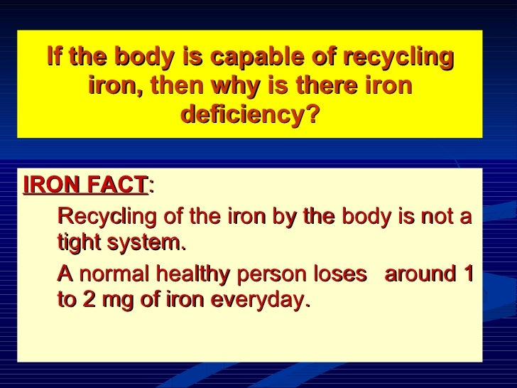 If the body is capable of recycling iron, then why is there iron deficiency? <ul><li>IRON FACT :  </li></ul><ul><li>Recycl...