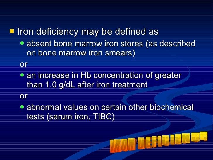 <ul><li>Iron deficiency may be defined as  </li></ul><ul><ul><li>absent bone marrow iron stores (as described on bone marr...