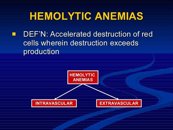 HEMOLYTIC ANEMIAS <ul><li>DEF'N: Accelerated destruction of red cells wherein destruction exceeds production </li></ul>HEM...