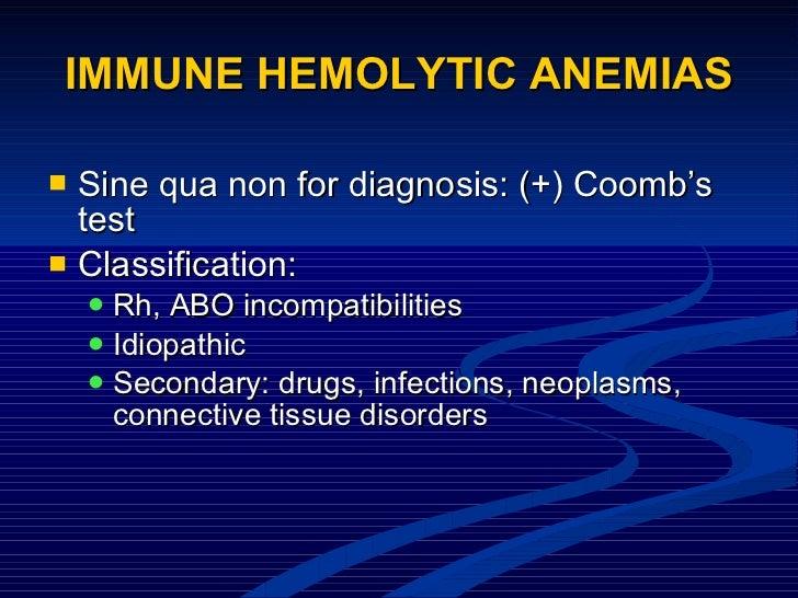 IMMUNE HEMOLYTIC ANEMIAS <ul><li>Sine qua non for diagnosis: (+) Coomb's test </li></ul><ul><li>Classification: </li></ul>...