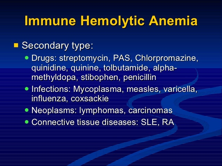 Immune Hemolytic Anemia <ul><li>Secondary type: </li></ul><ul><ul><li>Drugs: streptomycin, PAS, Chlorpromazine, quinidine,...
