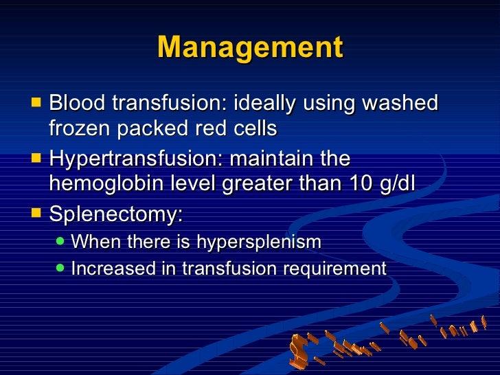 Management <ul><li>Blood transfusion: ideally using washed frozen packed red cells </li></ul><ul><li>Hypertransfusion: mai...