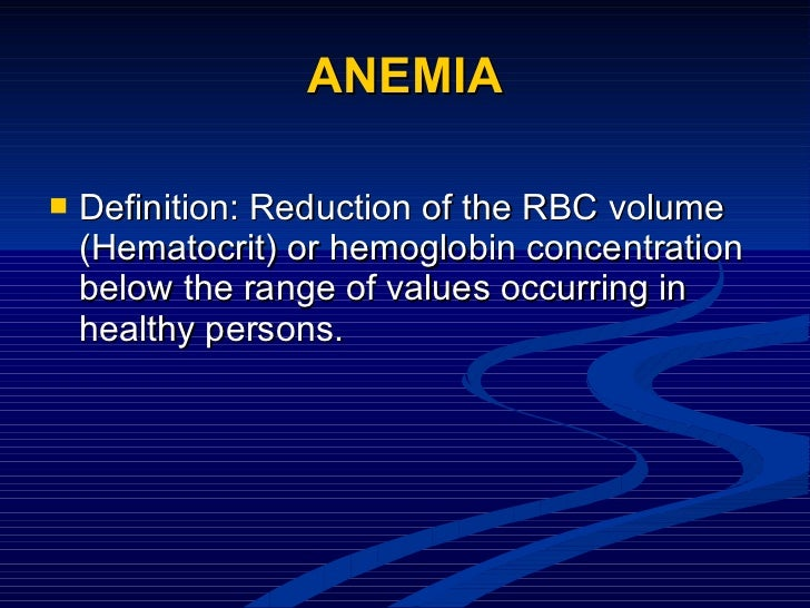 ANEMIA <ul><li>Definition: Reduction of the RBC volume (Hematocrit) or hemoglobin concentration below the range of values ...