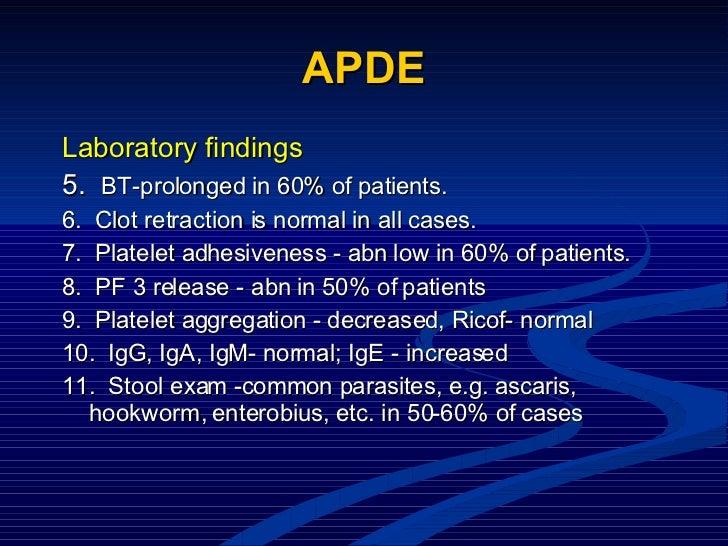 APDE <ul><li>Laboratory findings </li></ul><ul><li>5.   BT-prolonged in 60% of patients. </li></ul><ul><li>6.  Clot retrac...