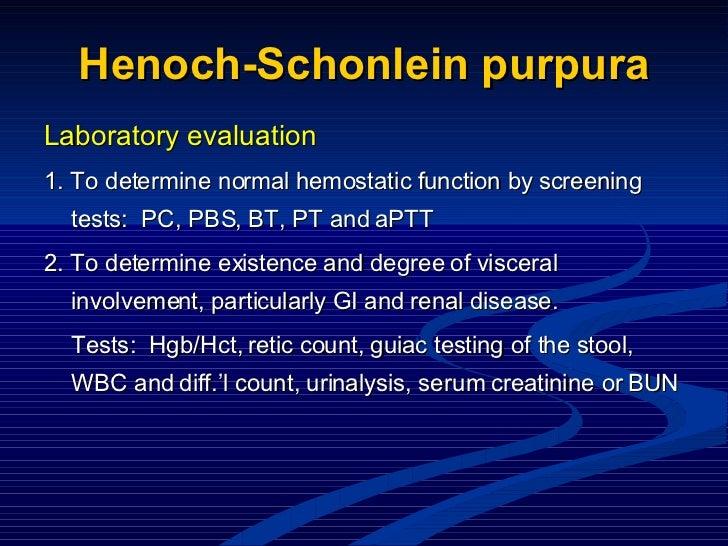 Henoch-Schonlein purpura <ul><li>Laboratory evaluation </li></ul><ul><li>1. To determine normal hemostatic function by scr...