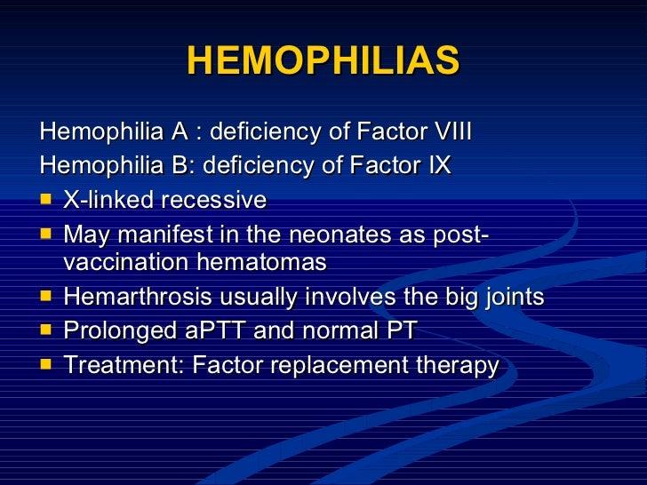 HEMOPHILIAS <ul><li>Hemophilia A : deficiency of Factor VIII </li></ul><ul><li>Hemophilia B: deficiency of Factor IX </li>...