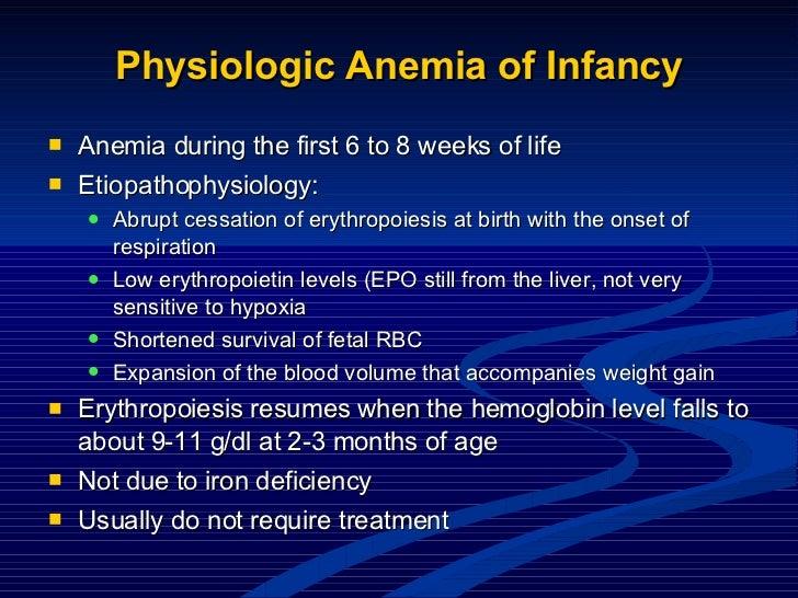 Physiologic Anemia of Infancy <ul><li>Anemia during the first 6 to 8 weeks of life </li></ul><ul><li>Etiopathophysiology: ...